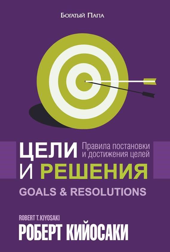 Цели и решения - правила постановки и достижения целей - Роберт Кийосаки